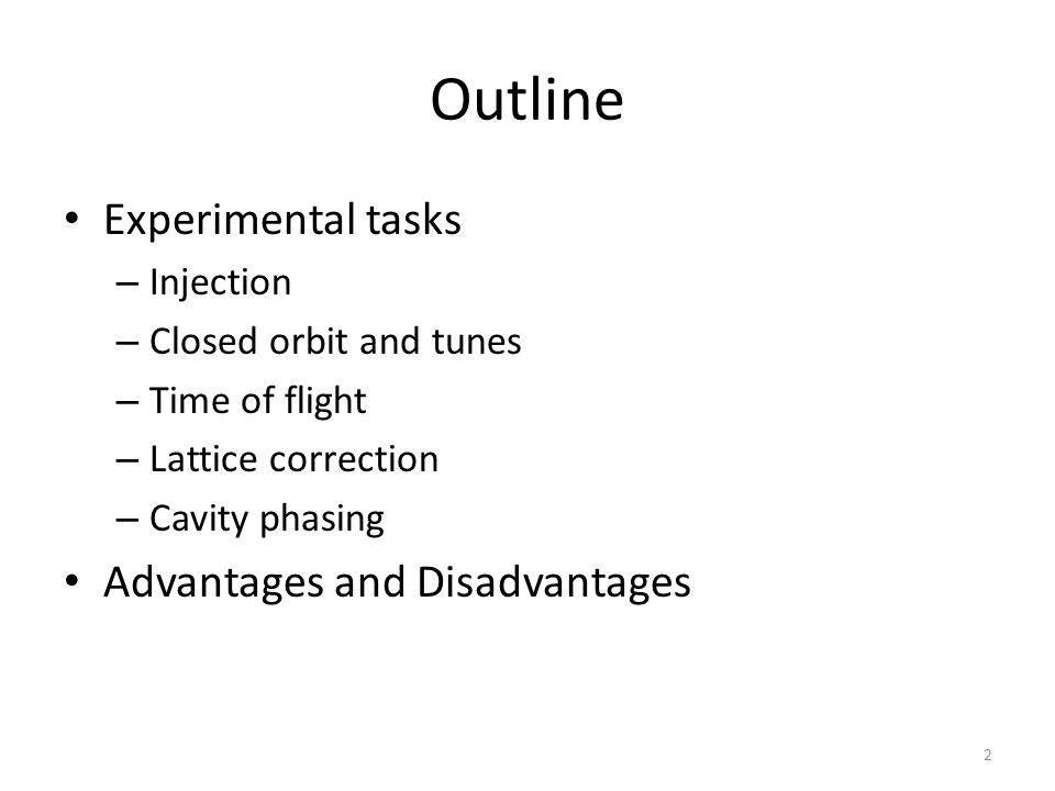 Outline Experimental tasks – Injection – Closed orbit and tunes – Time of flight – Lattice correction – Cavity phasing Advantages and Disadvantages 2