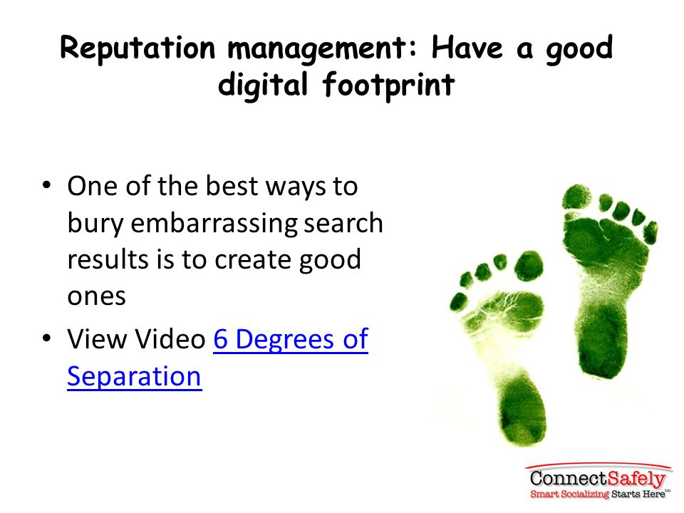 Reputation management: Have a good digital footprint One of the best ways to bury embarrassing search results is to create good ones View Video 6 Degrees of Separation6 Degrees of Separation
