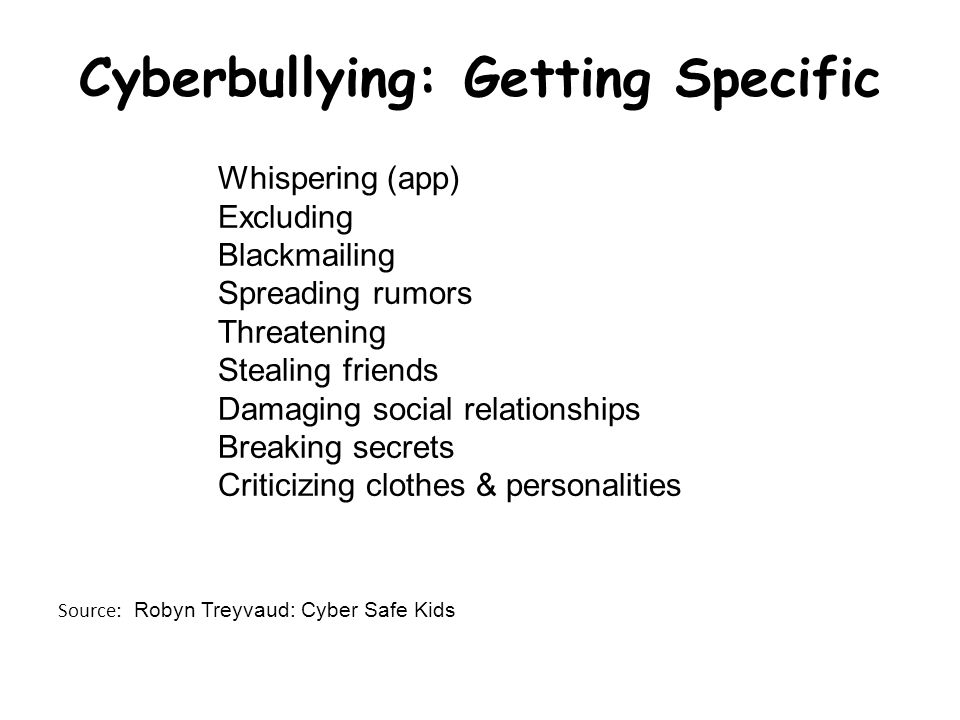 Cyberbullying: Getting Specific Whispering (app) Excluding Blackmailing Spreading rumors Threatening Stealing friends Damaging social relationships Breaking secrets Criticizing clothes & personalities Source: Robyn Treyvaud: Cyber Safe Kids