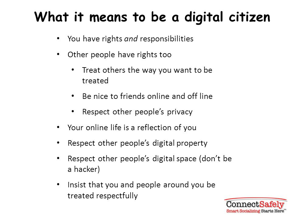 What it means to be a digital citizen You have rights and responsibilities Other people have rights too Treat others the way you want to be treated Be nice to friends online and off line Respect other people's privacy Your online life is a reflection of you Respect other people's digital property Respect other people's digital space (don't be a hacker) Insist that you and people around you be treated respectfully
