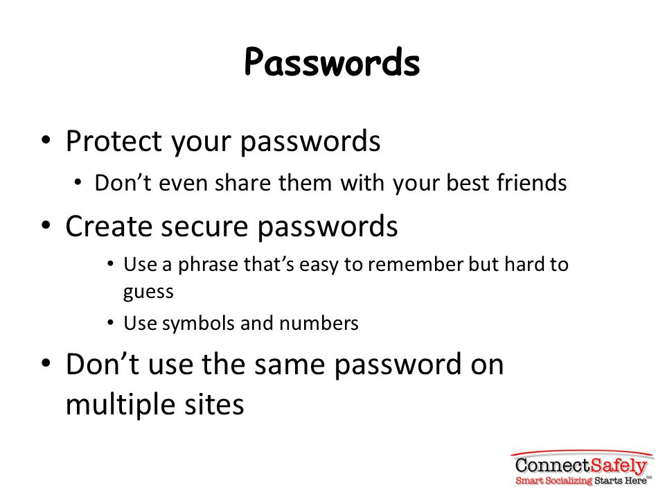 Passwords Protect your passwords Don't even share them with your best friends Create secure passwords Use a phrase that's easy to remember but hard to guess Use symbols and numbers Don't use the same password on multiple sites