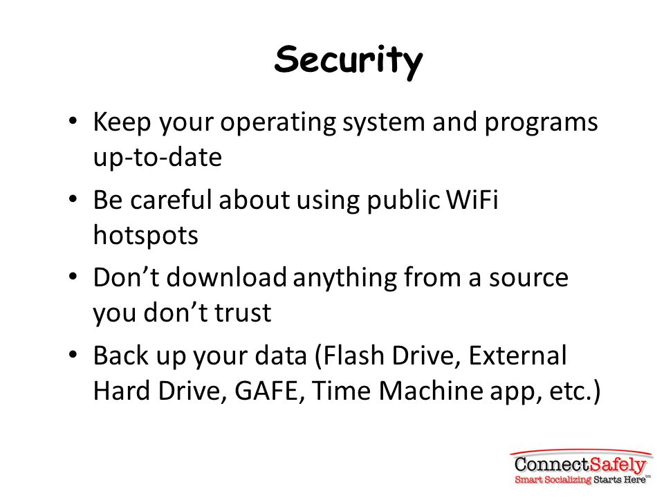 Security Keep your operating system and programs up-to-date Be careful about using public WiFi hotspots Don't download anything from a source you don't trust Back up your data (Flash Drive, External Hard Drive, GAFE, Time Machine app, etc.)