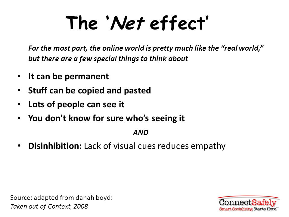 The 'Net effect' For the most part, the online world is pretty much like the real world, but there are a few special things to think about It can be permanent Stuff can be copied and pasted Lots of people can see it You don't know for sure who's seeing it AND Disinhibition: Lack of visual cues reduces empathy Source: adapted from danah boyd: Taken out of Context, 2008