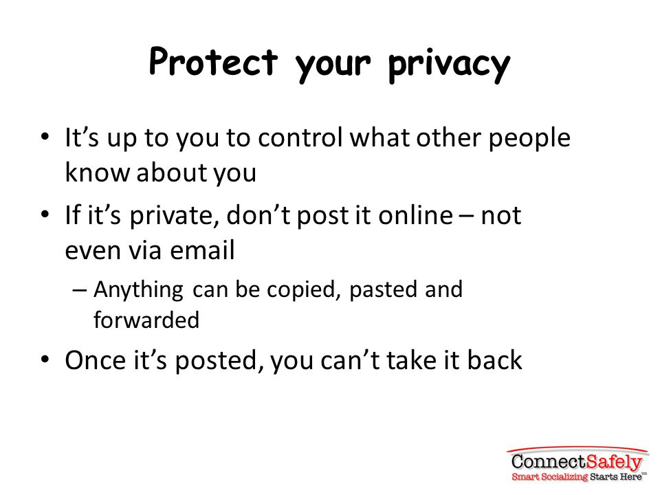 Protect your privacy It's up to you to control what other people know about you If it's private, don't post it online – not even via email – Anything can be copied, pasted and forwarded Once it's posted, you can't take it back