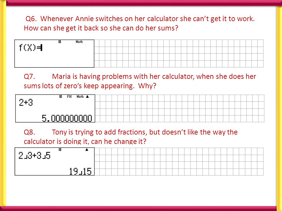 Q6. Whenever Annie switches on her calculator she can't get it to work.