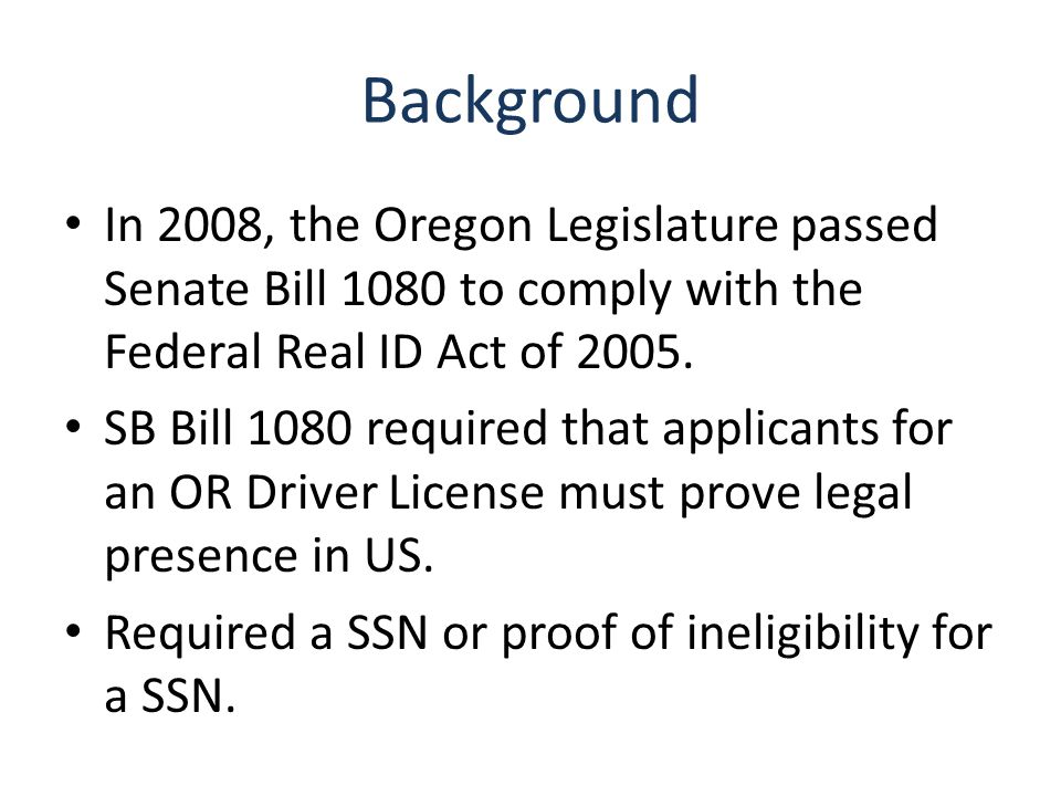 Background In 2008, the Oregon Legislature passed Senate Bill 1080 to comply with the Federal Real ID Act of 2005.