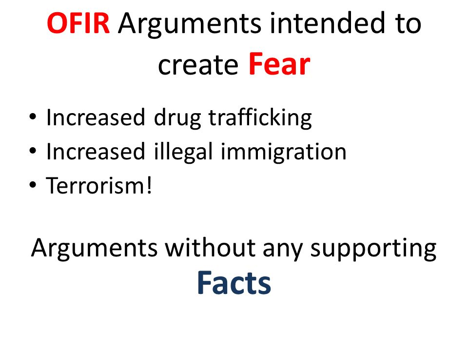 OFIR Arguments intended to create Fear Increased drug trafficking Increased illegal immigration Terrorism.