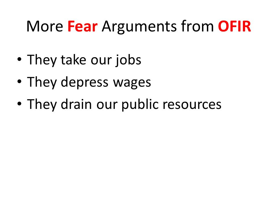 More Fear Arguments from OFIR They take our jobs They depress wages They drain our public resources