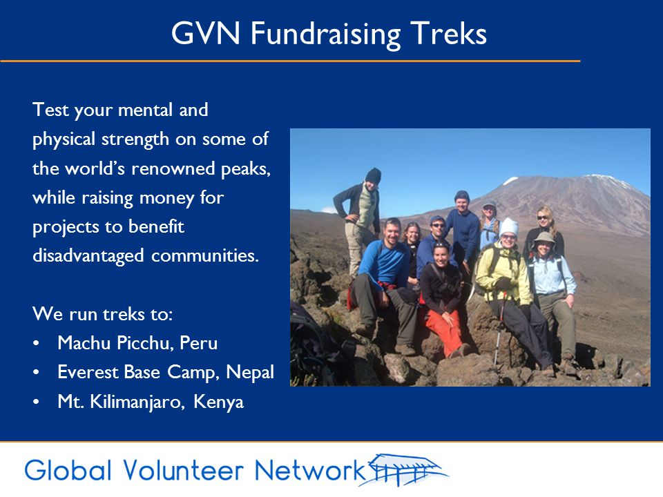 GVN Fundraising Treks Test your mental and physical strength on some of the world's renowned peaks, while raising money for projects to benefit disadvantaged communities.