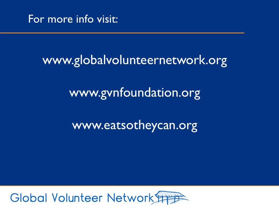 www.globalvolunteernetwork.org www.gvnfoundation.org www.eatsotheycan.org For more info visit: