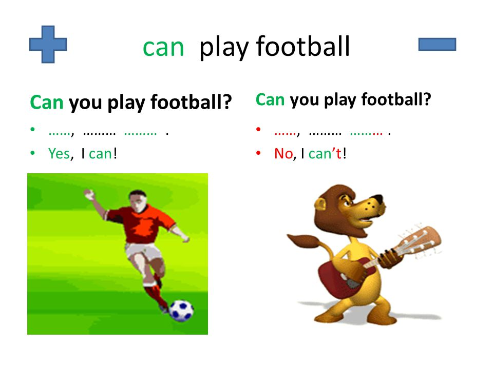 can play football Can you play football? ……, ……… ………. Yes, I can! Can you play football? ……, ……… ………. No, I can't!