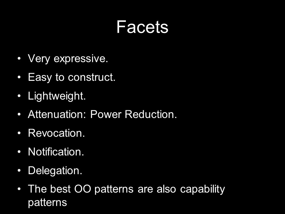 Facets Very expressive. Easy to construct. Lightweight. Attenuation: Power Reduction. Revocation. Notification. Delegation. The best OO patterns are a