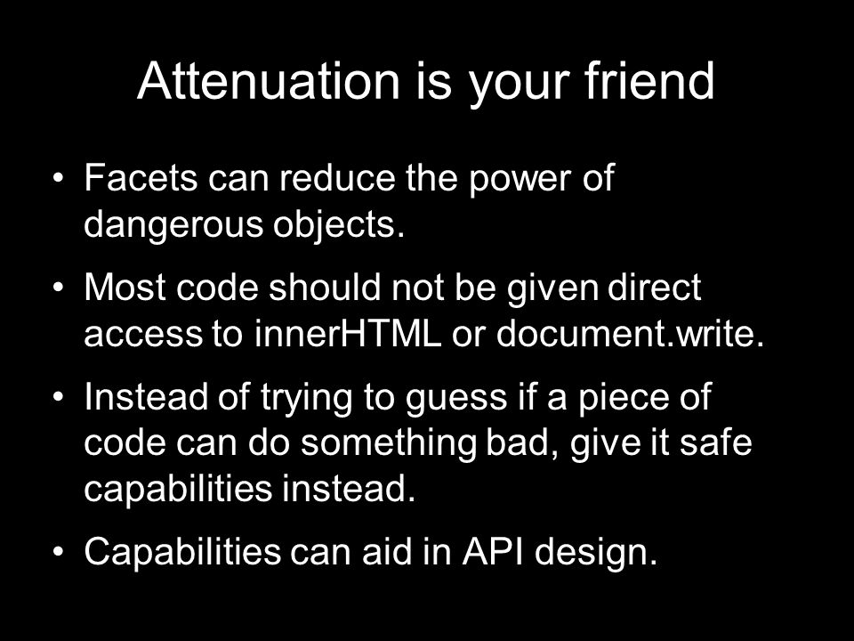 Attenuation is your friend Facets can reduce the power of dangerous objects. Most code should not be given direct access to innerHTML or document.writ