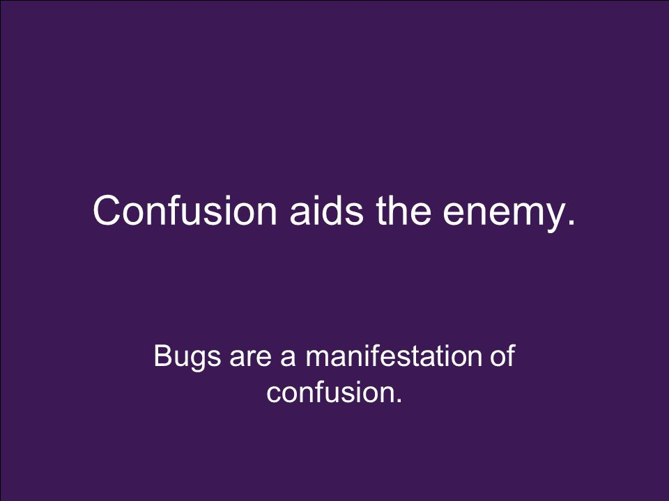 Confusion aids the enemy. Bugs are a manifestation of confusion.