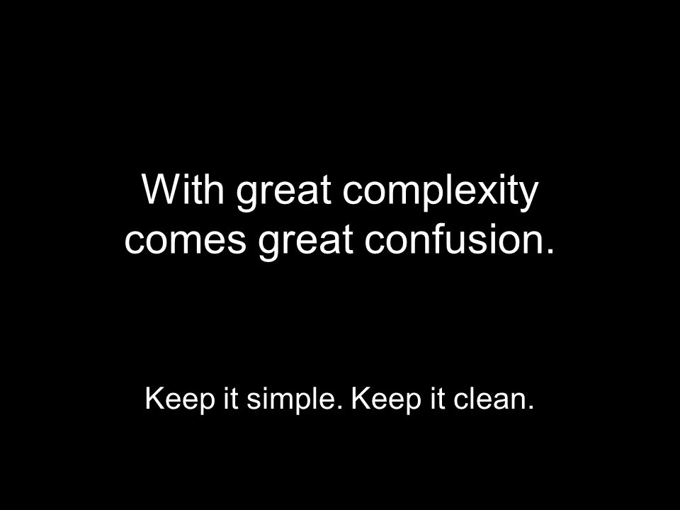 With great complexity comes great confusion. Keep it simple. Keep it clean.