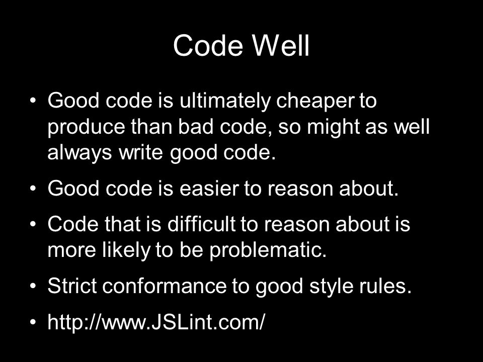 Code Well Good code is ultimately cheaper to produce than bad code, so might as well always write good code.
