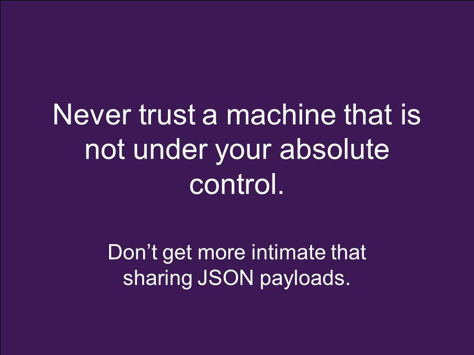 Never trust a machine that is not under your absolute control.