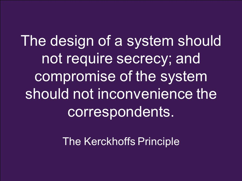 The design of a system should not require secrecy; and compromise of the system should not inconvenience the correspondents. The Kerckhoffs Principle