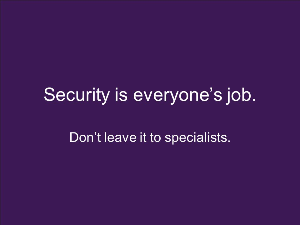 Security is everyone's job. Don't leave it to specialists.