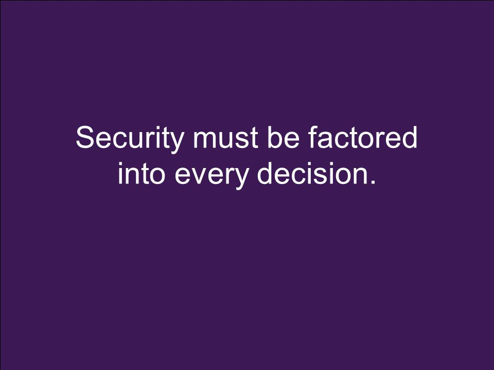 Security must be factored into every decision.