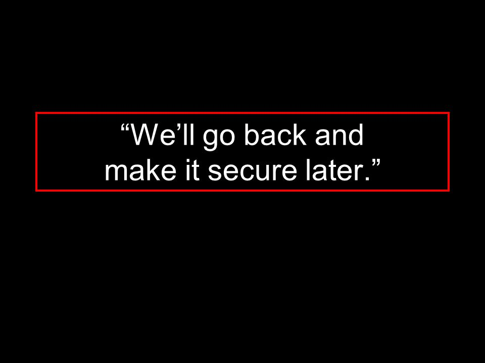 """""""We'll go back and make it secure later."""""""