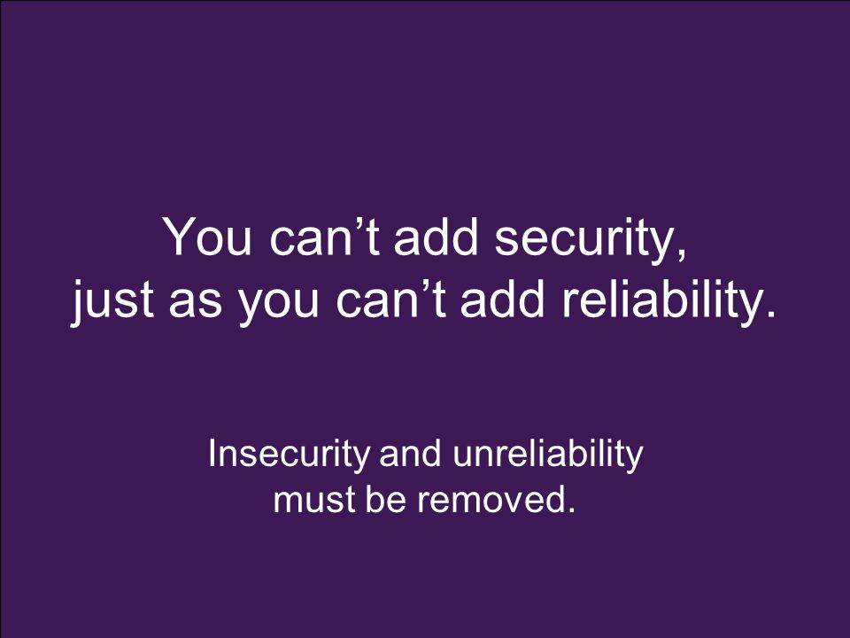 You can't add security, just as you can't add reliability. Insecurity and unreliability must be removed.
