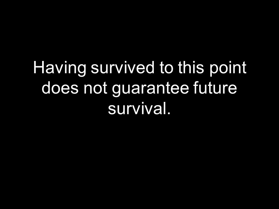 Having survived to this point does not guarantee future survival.