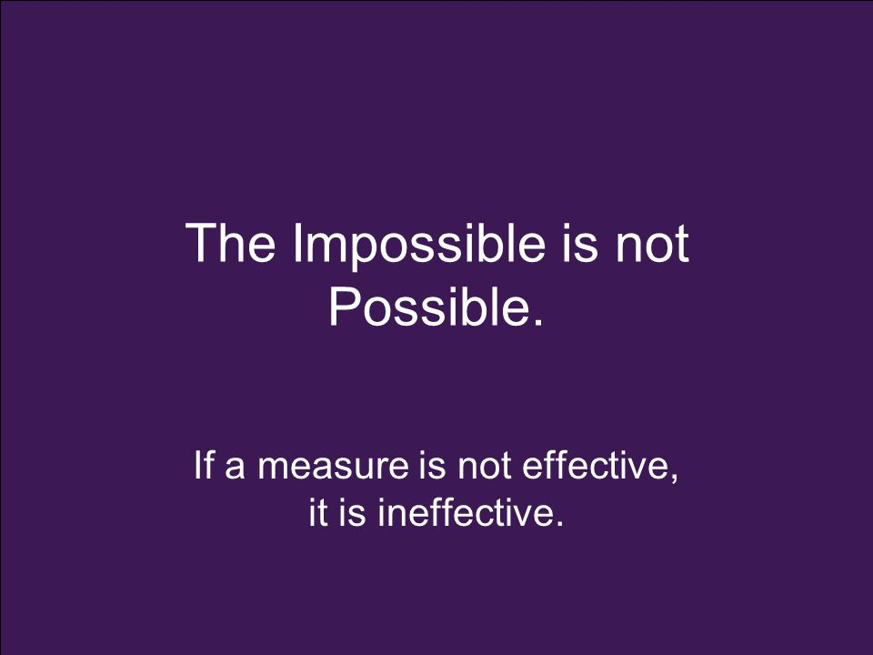 The Impossible is not Possible. If a measure is not effective, it is ineffective.