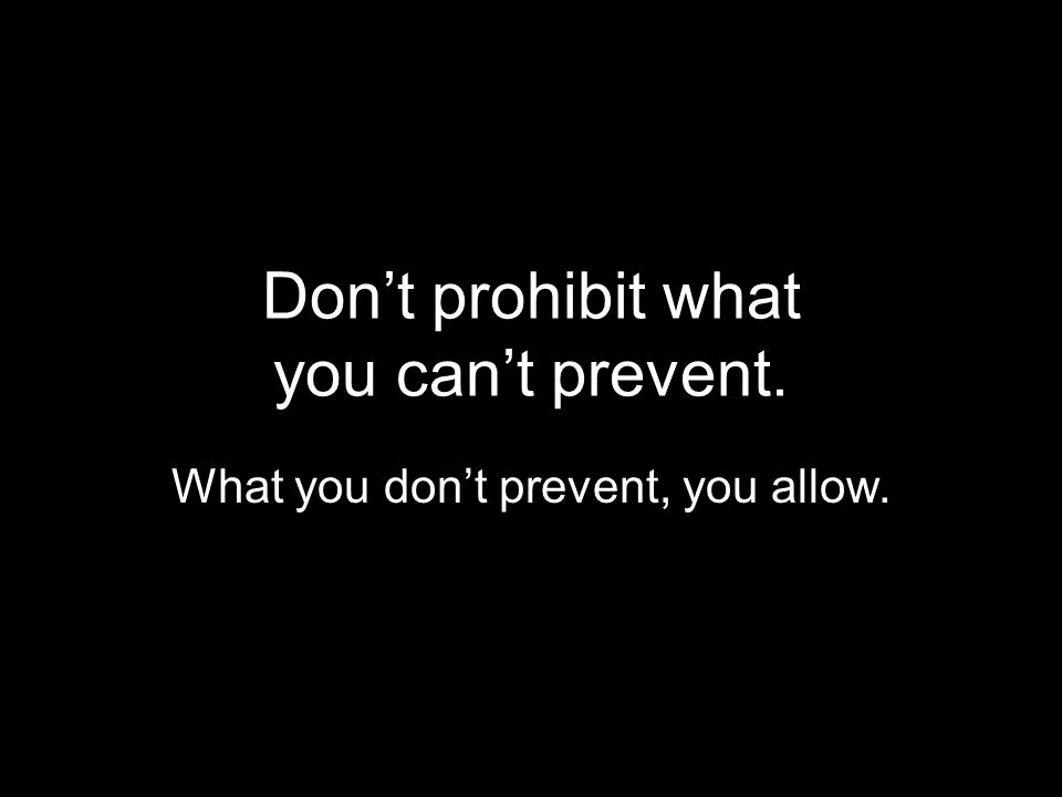 Don't prohibit what you can't prevent. What you don't prevent, you allow.