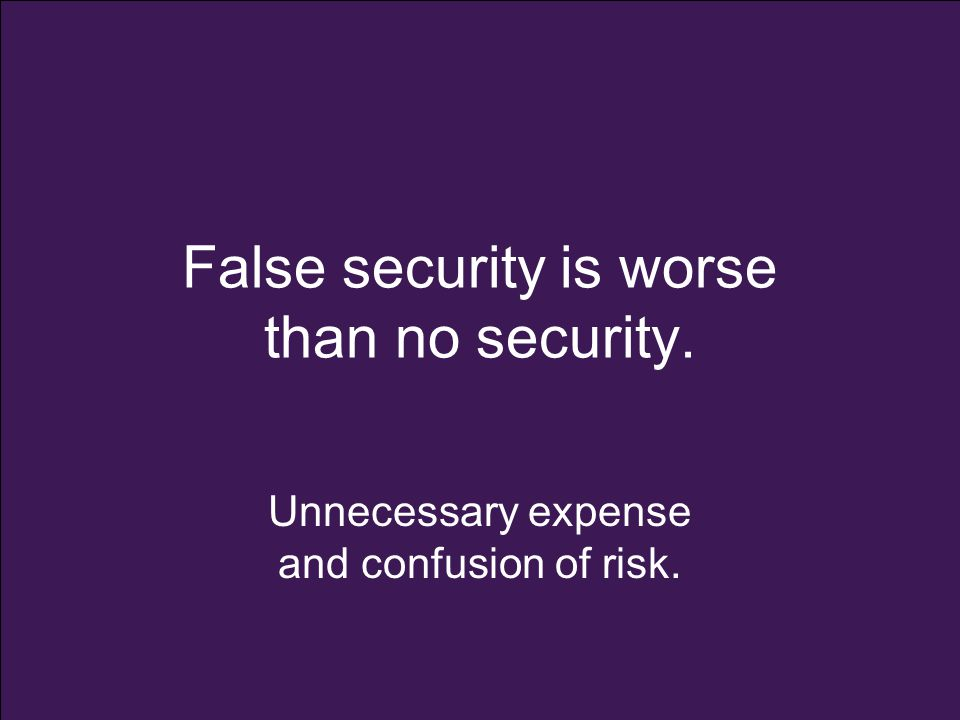 False security is worse than no security. Unnecessary expense and confusion of risk.