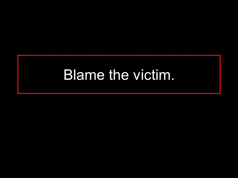 Blame the victim.