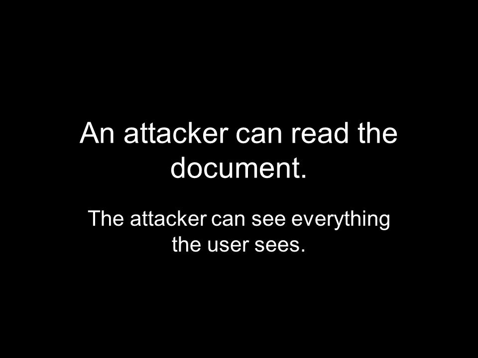 An attacker can read the document. The attacker can see everything the user sees.