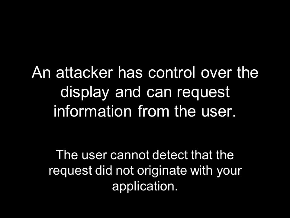 An attacker has control over the display and can request information from the user. The user cannot detect that the request did not originate with you