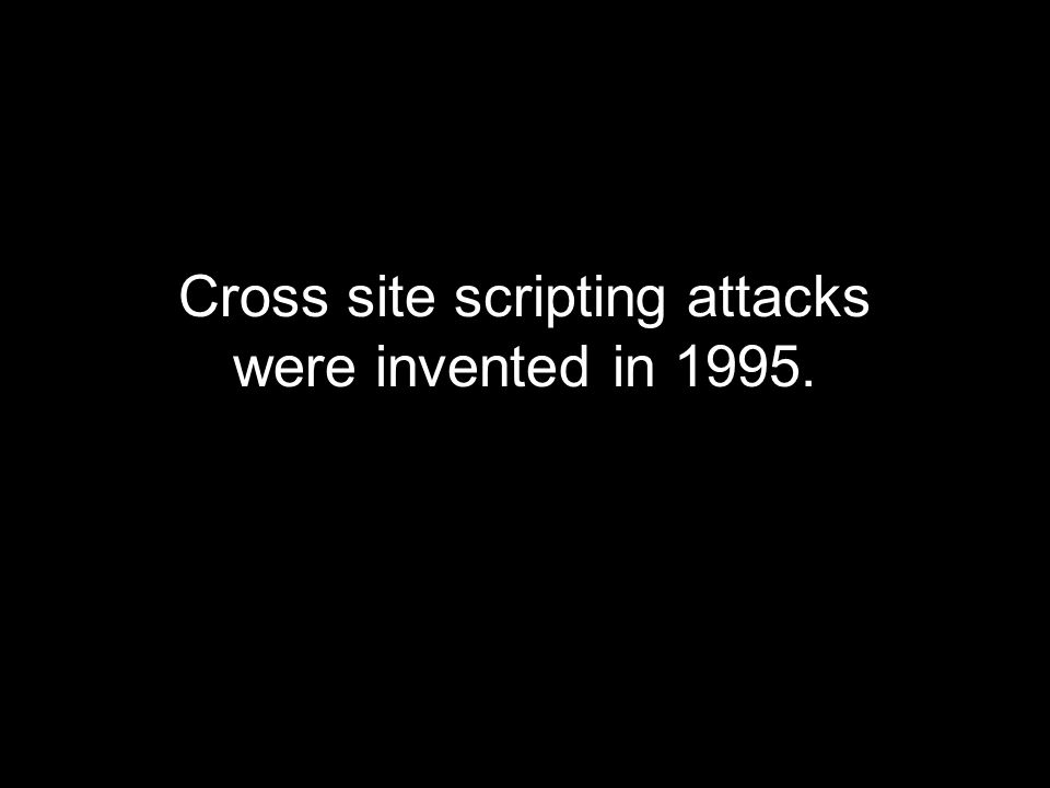 Cross site scripting attacks were invented in 1995.