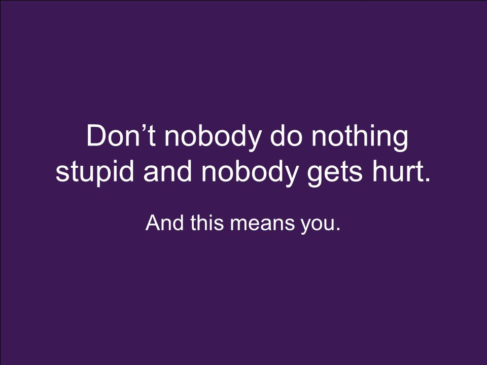 Don't nobody do nothing stupid and nobody gets hurt. And this means you.