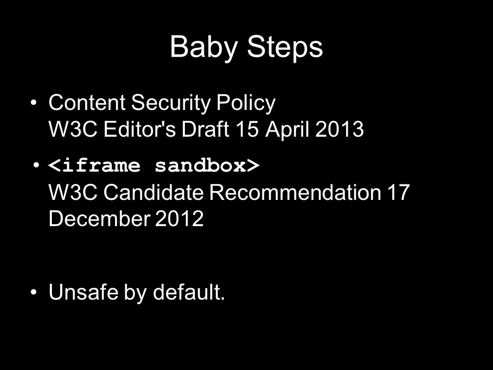 Baby Steps Content Security Policy W3C Editor's Draft 15 April 2013 W3C Candidate Recommendation 17 December 2012 Unsafe by default.