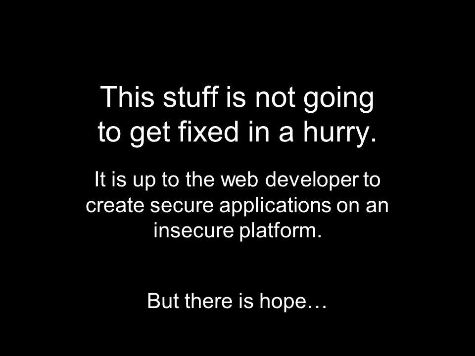 This stuff is not going to get fixed in a hurry. It is up to the web developer to create secure applications on an insecure platform. But there is hop