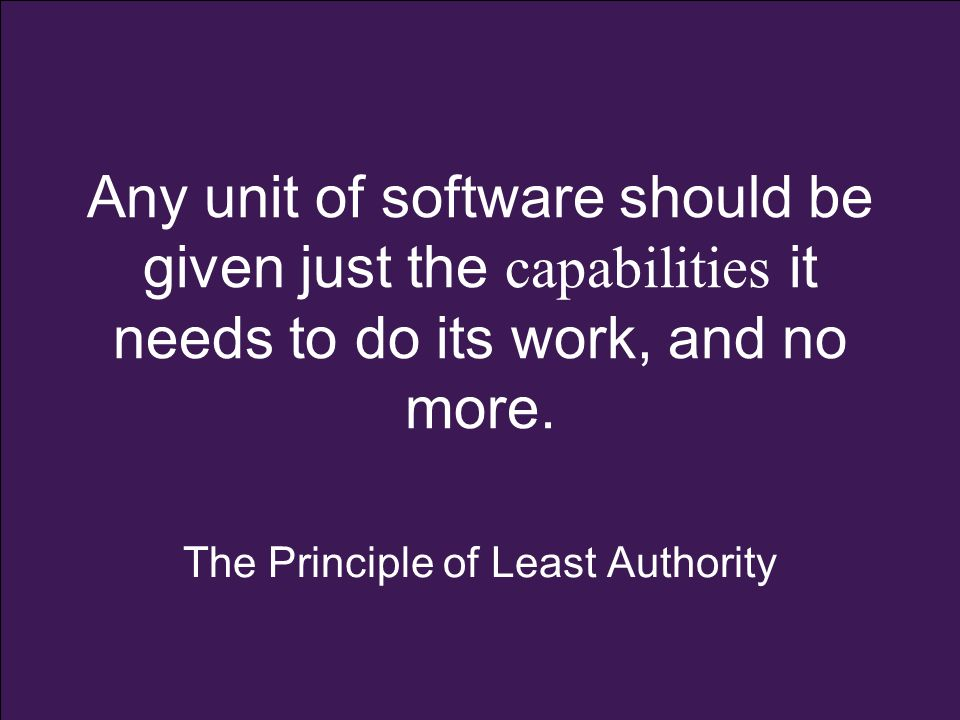 Any unit of software should be given just the capabilities it needs to do its work, and no more. The Principle of Least Authority