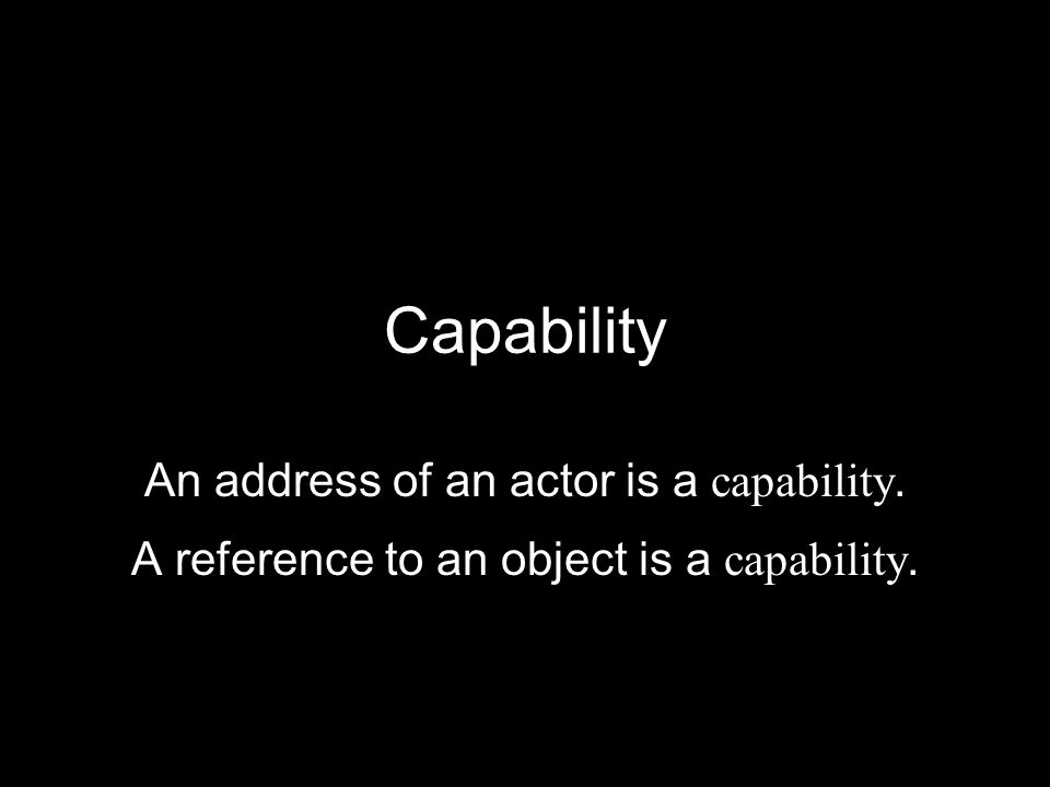 Capability An address of an actor is a capability. A reference to an object is a capability.