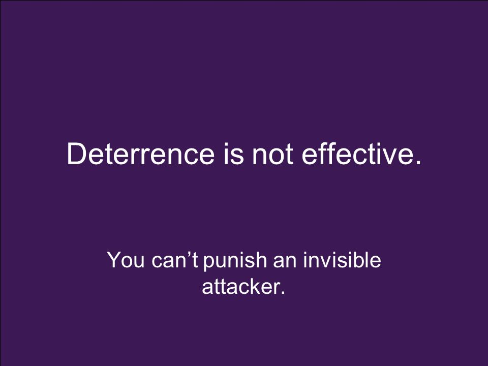 Deterrence is not effective. You can't punish an invisible attacker.