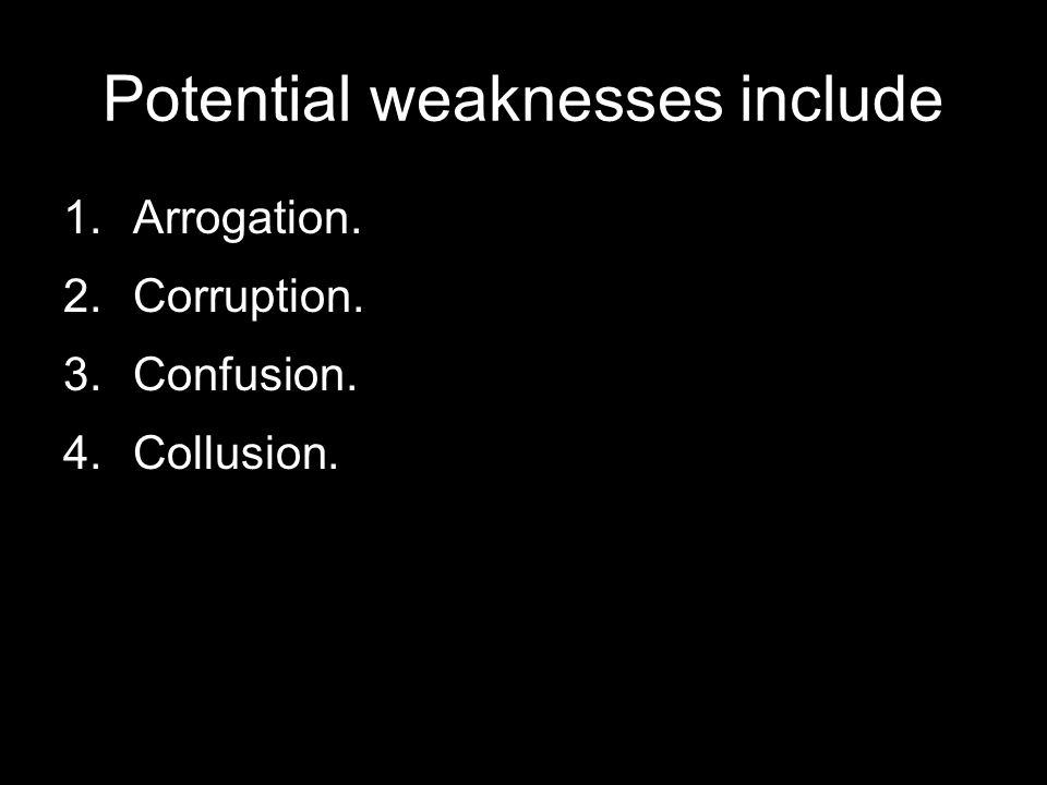 Potential weaknesses include 1.Arrogation. 2.Corruption. 3.Confusion. 4.Collusion.