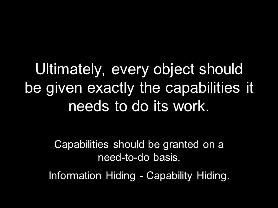 Ultimately, every object should be given exactly the capabilities it needs to do its work.
