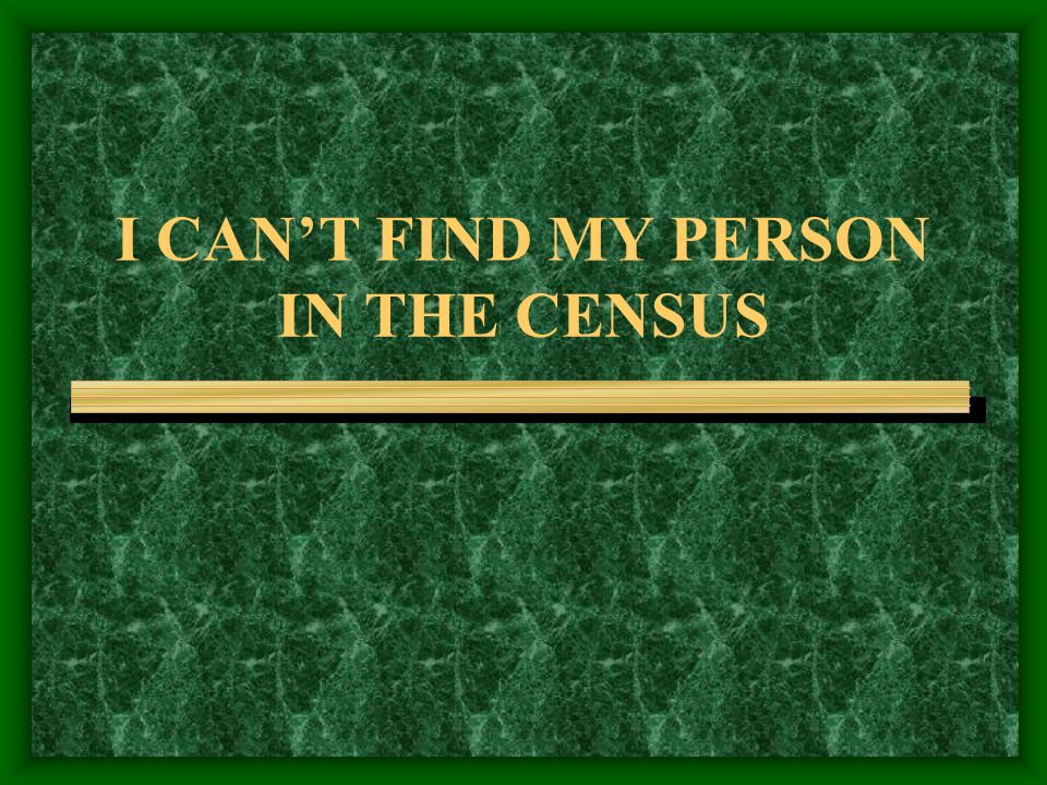 I CAN'T FIND MY PERSON IN THE CENSUS