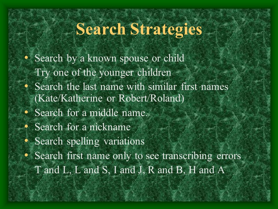 Search Strategies Search by a known spouse or child Try one of the younger children Search the last name with similar first names (Kate/Katherine or Robert/Roland) Search for a middle name.