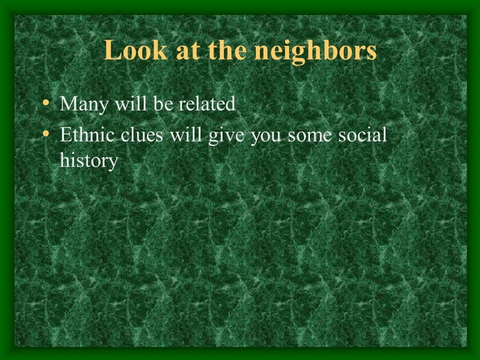 Look at the neighbors Many will be related Ethnic clues will give you some social history