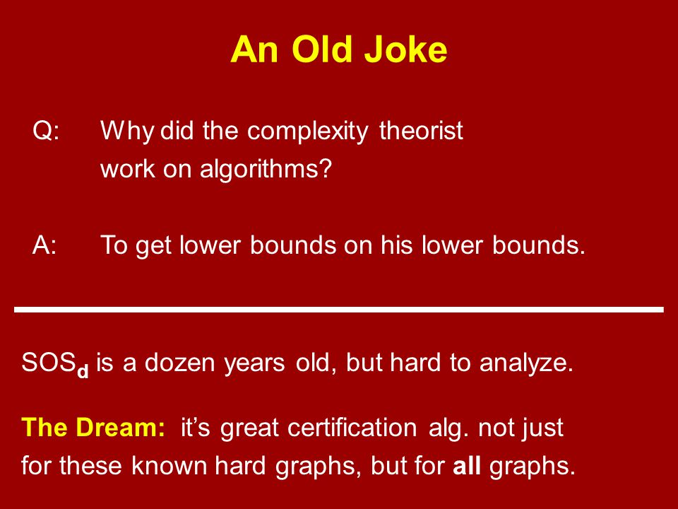 An Old Joke Q:Why did the complexity theorist work on algorithms.