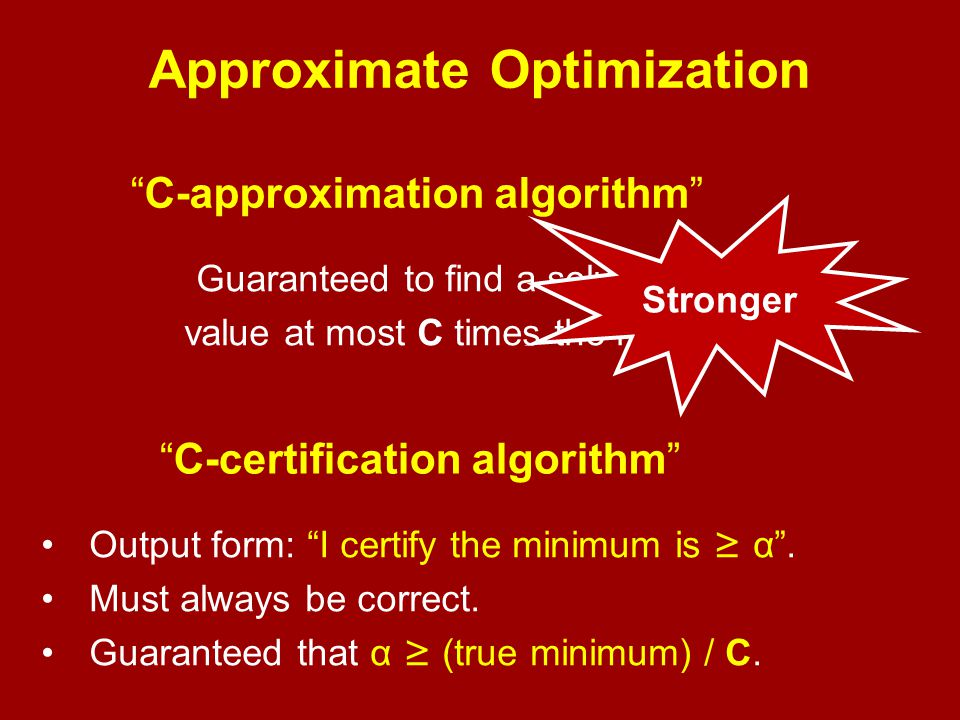 Approximate Optimization C-approximation algorithm Guaranteed to find a solution with value at most C times the minimum.