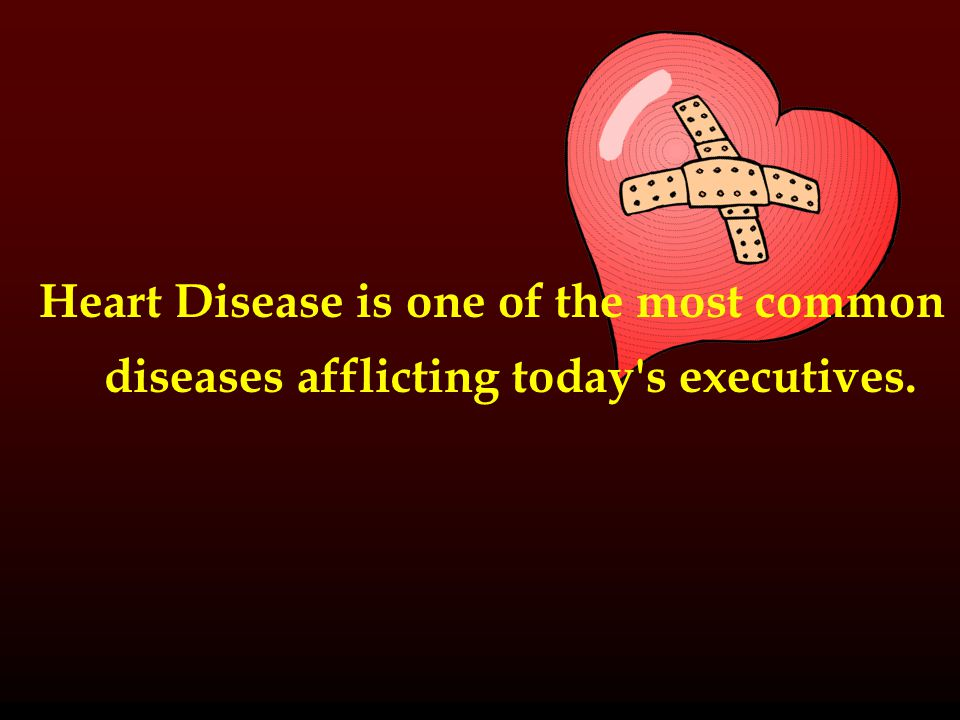 Heart Disease is one of the most common diseases afflicting today s executives.