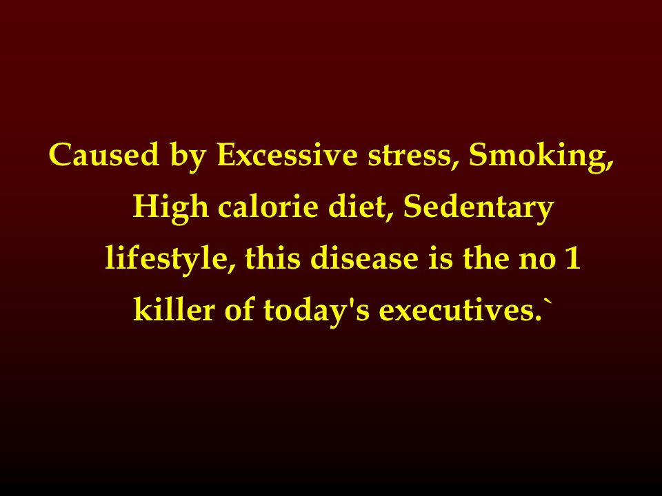Caused by Excessive stress, Smoking, High calorie diet, Sedentary lifestyle, this disease is the no 1 killer of today s executives.`