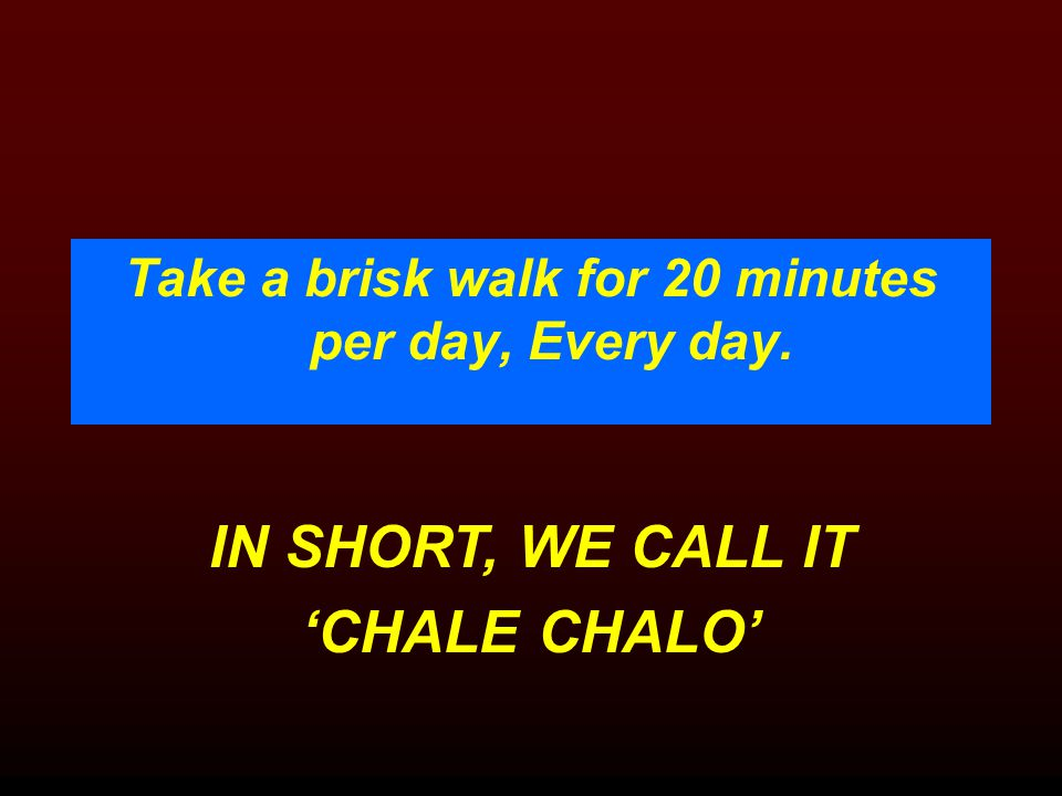 IN SHORT, WE CALL IT 'CHALE CHALO' Take a brisk walk for 20 minutes per day, Every day.